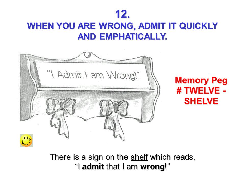 WHEN YOU ARE WRONG, ADMIT IT QUICKLY Memory Peg # TWELVE - SHELVE