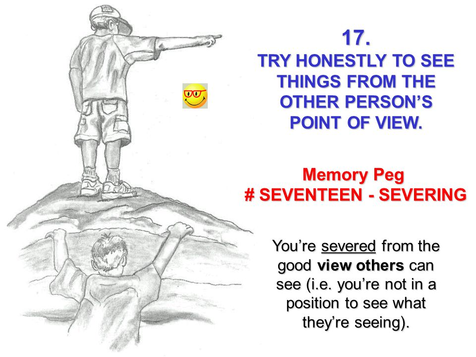 TRY HONESTLY TO SEE THINGS FROM THE OTHER PERSON'S POINT OF VIEW.