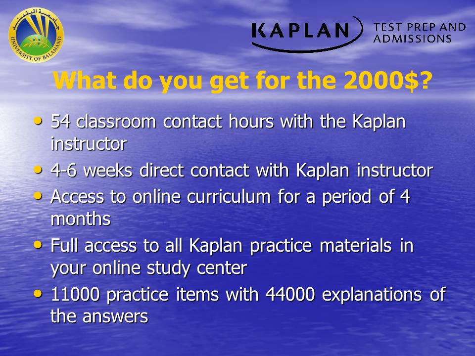 What do you get for the 2000$ 54 classroom contact hours with the Kaplan instructor. 4-6 weeks direct contact with Kaplan instructor.