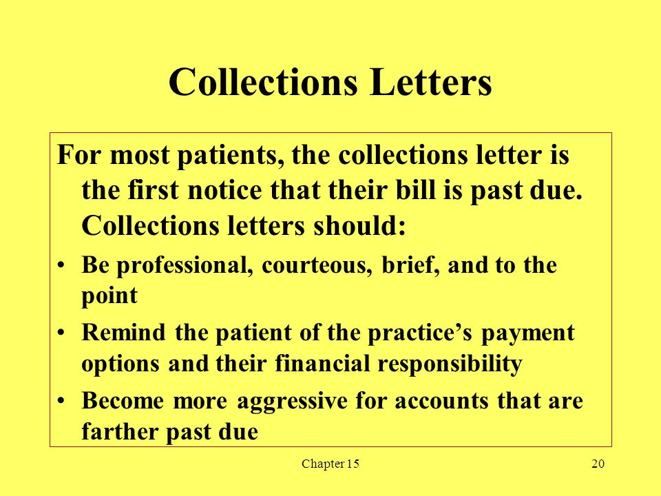 Collections Letters For most patients, the collections letter is the first notice that their bill is past due. Collections letters should: