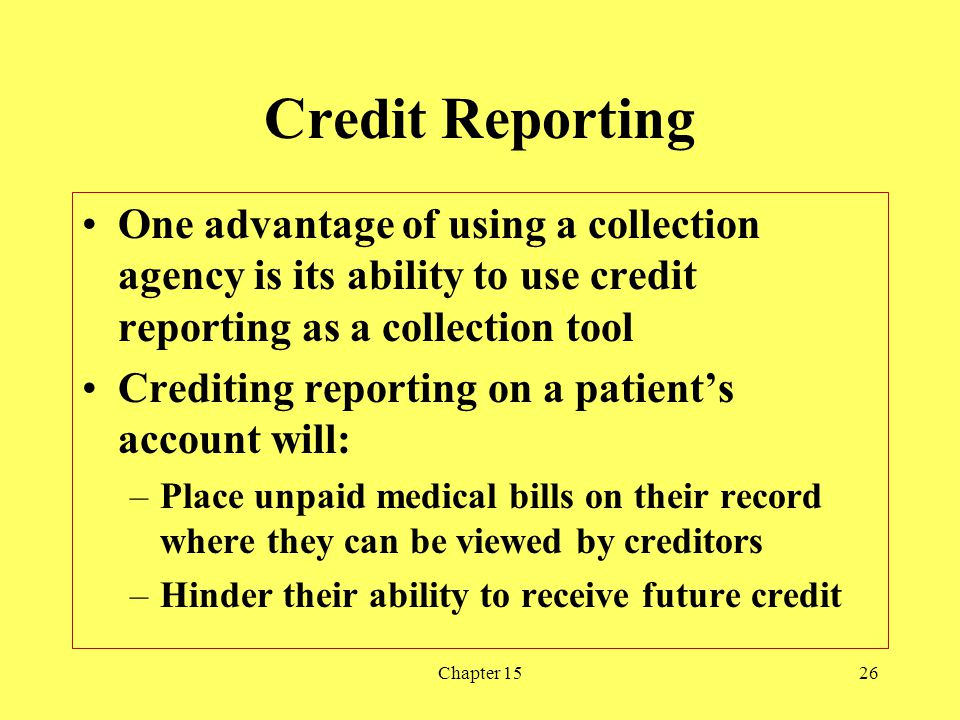 Credit Reporting One advantage of using a collection agency is its ability to use credit reporting as a collection tool.