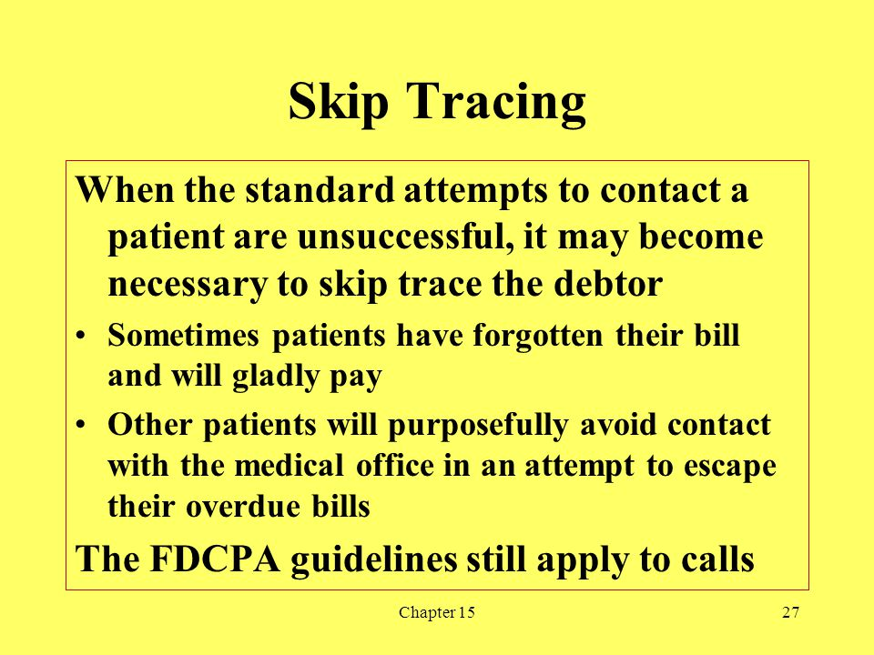 Skip Tracing When the standard attempts to contact a patient are unsuccessful, it may become necessary to skip trace the debtor.