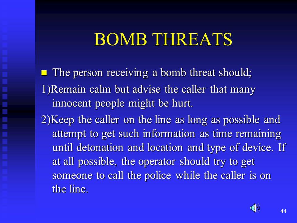 BOMB THREATS The person receiving a bomb threat should;