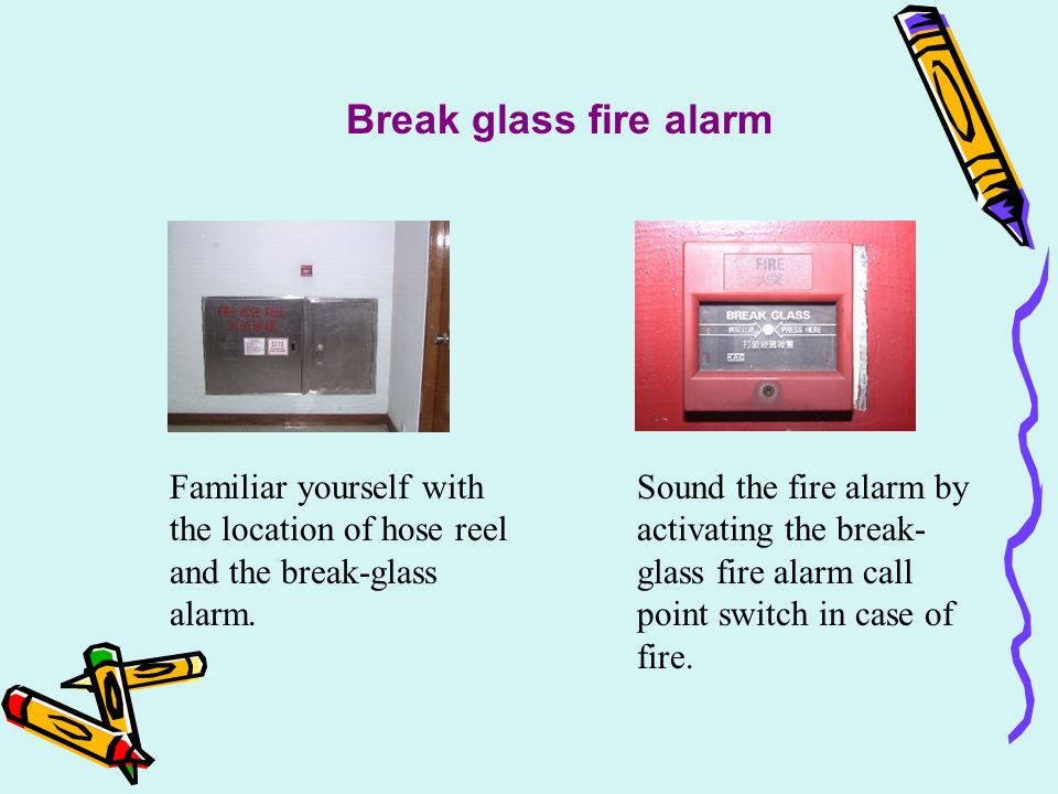 Break glass fire alarm Familiar yourself with the location of hose reel and the break-glass alarm.
