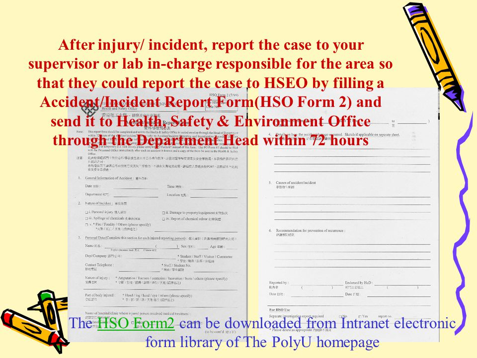 After injury/ incident, report the case to your supervisor or lab in-charge responsible for the area so that they could report the case to HSEO by filling a Accident/Incident Report Form(HSO Form 2) and send it to Health, Safety & Environment Office through the Department Head within 72 hours