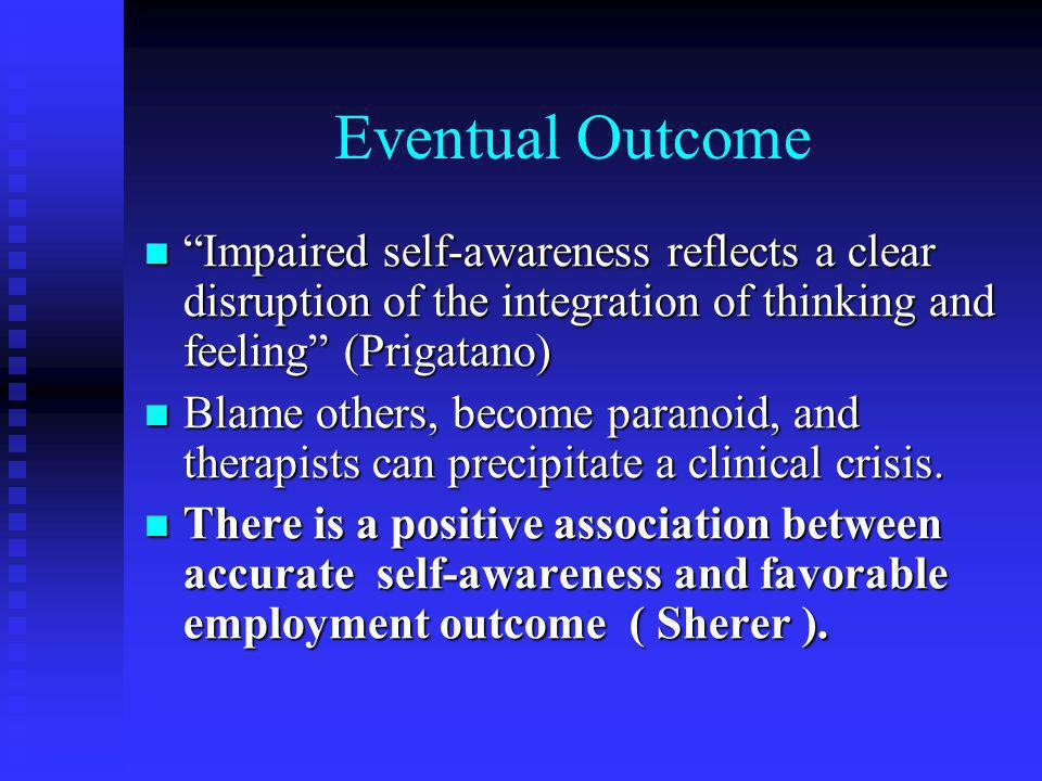 Eventual Outcome Impaired self-awareness reflects a clear disruption of the integration of thinking and feeling (Prigatano)