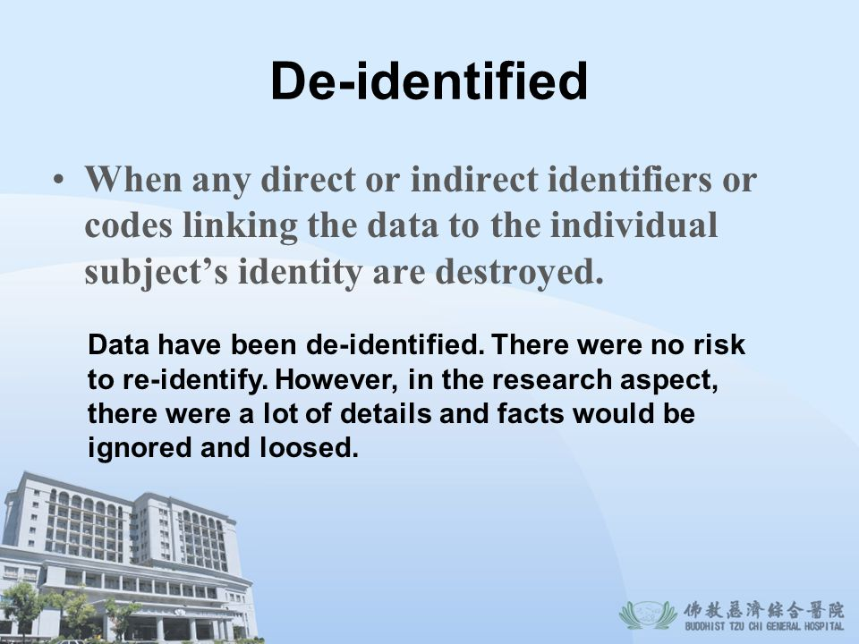 De-identified When any direct or indirect identifiers or codes linking the data to the individual subject's identity are destroyed.