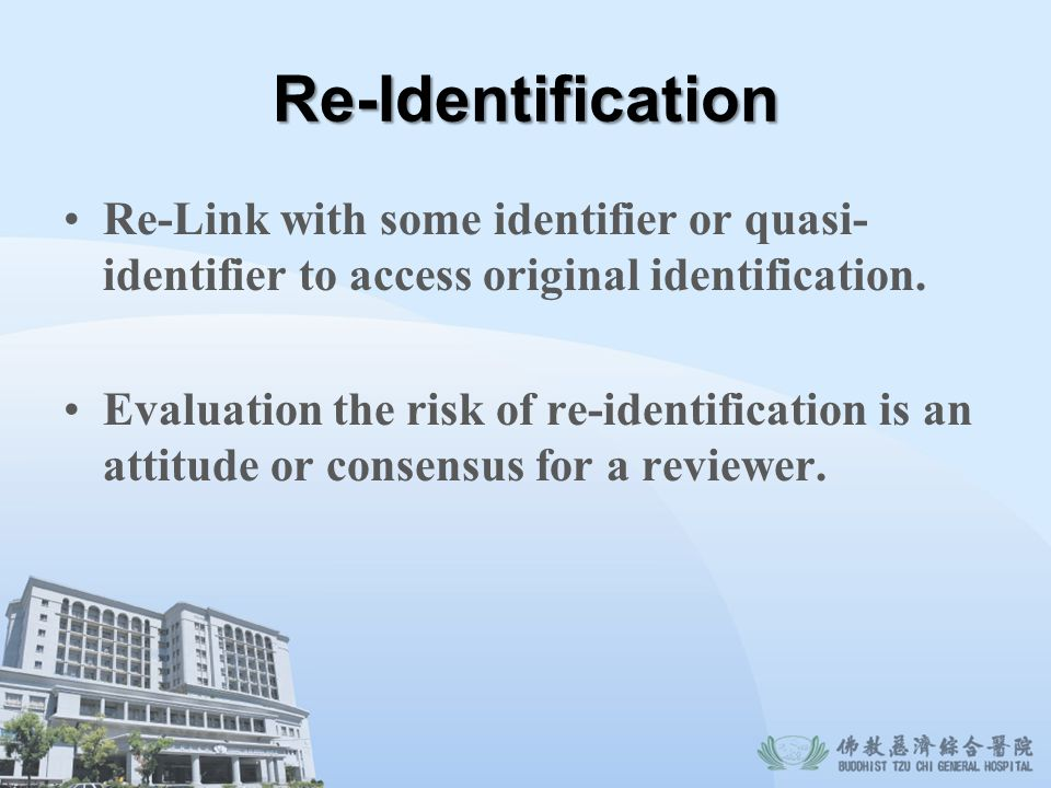 Re-Identification Re-Link with some identifier or quasi-identifier to access original identification.
