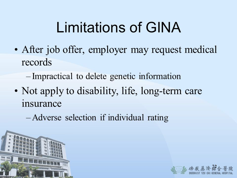 Limitations of GINA After job offer, employer may request medical records. Impractical to delete genetic information.