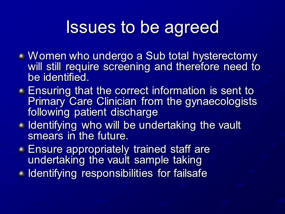Issues to be agreed Women who undergo a Sub total hysterectomy will still require screening and therefore need to be identified.
