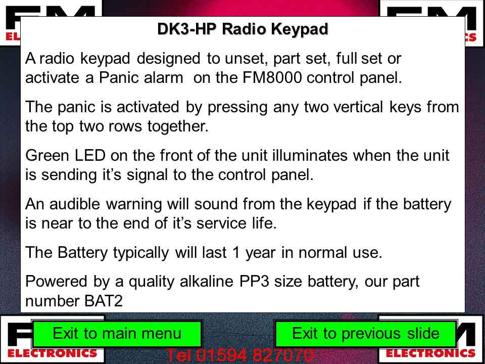 DK3-HP Radio Keypad A radio keypad designed to unset, part set, full set or activate a Panic alarm on the FM8000 control panel.
