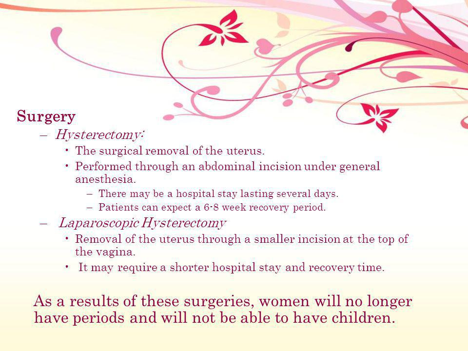 Surgery Hysterectomy: The surgical removal of the uterus. Performed through an abdominal incision under general anesthesia.