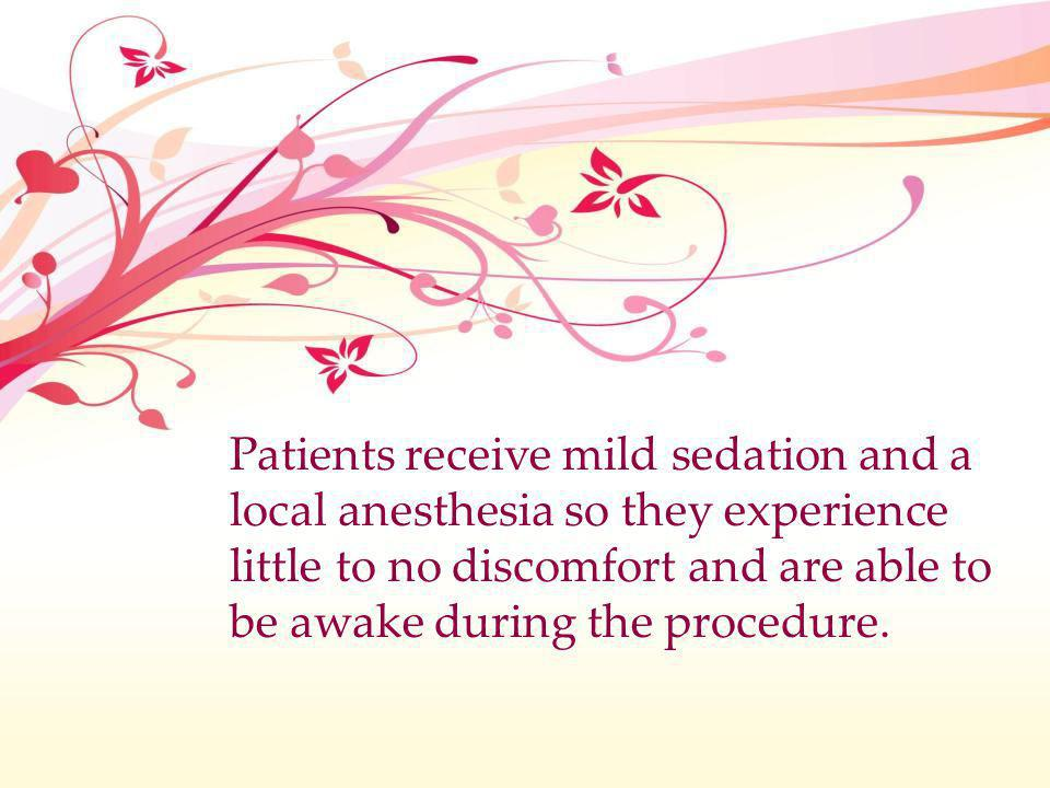 Patients receive mild sedation and a local anesthesia so they experience little to no discomfort and are able to be awake during the procedure.