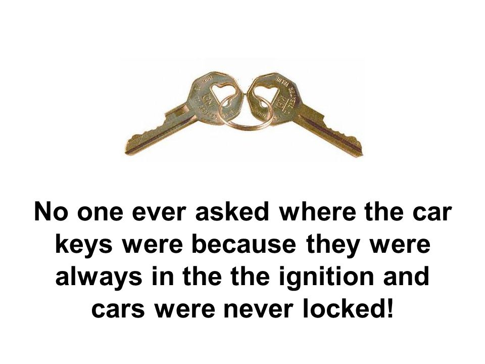 No one ever asked where the car keys were because they were always in the the ignition and cars were never locked!