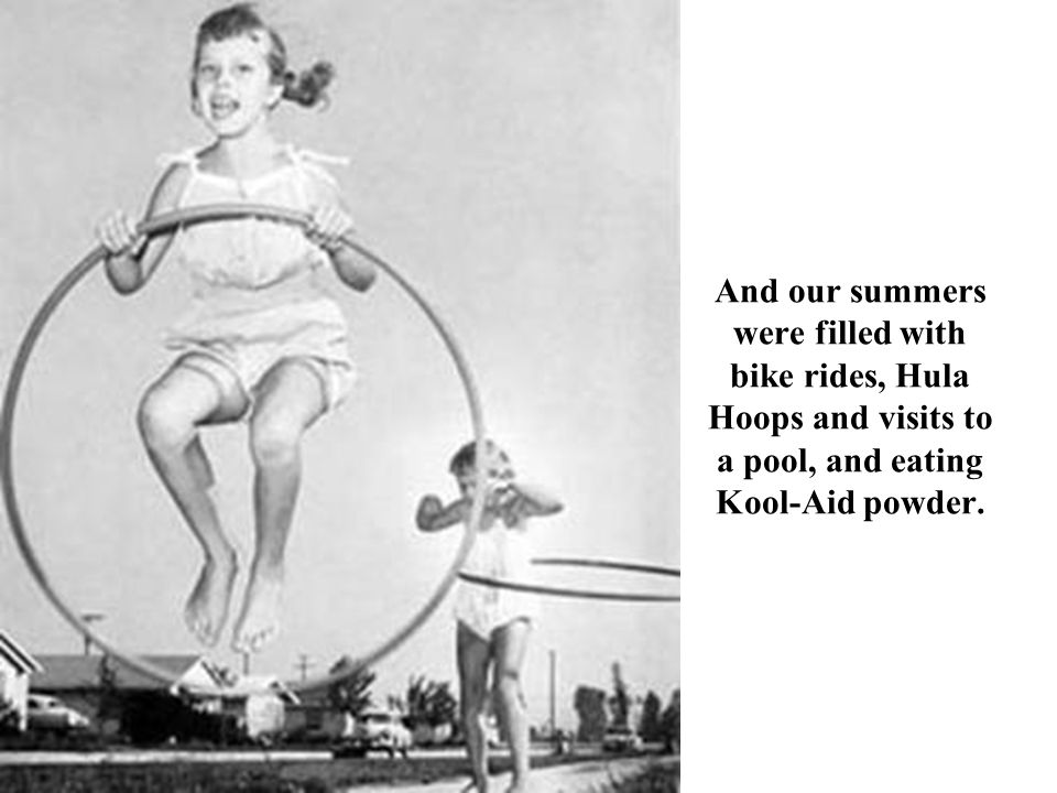 And our summers were filled with bike rides, Hula Hoops and visits to a pool, and eating Kool-Aid powder.
