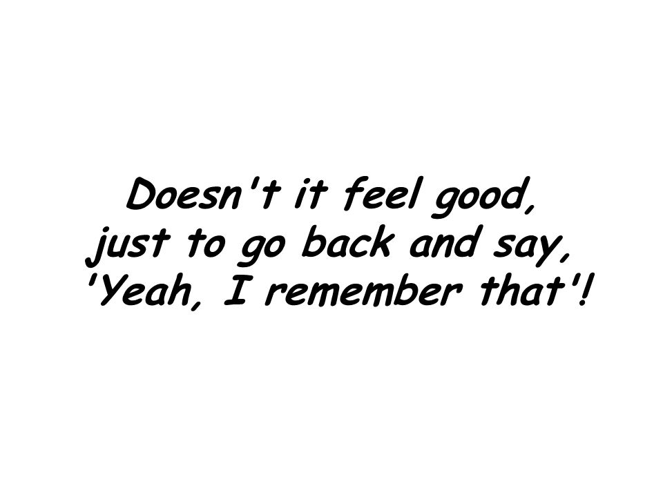 Doesn t it feel good, just to go back and say, Yeah, I remember that !
