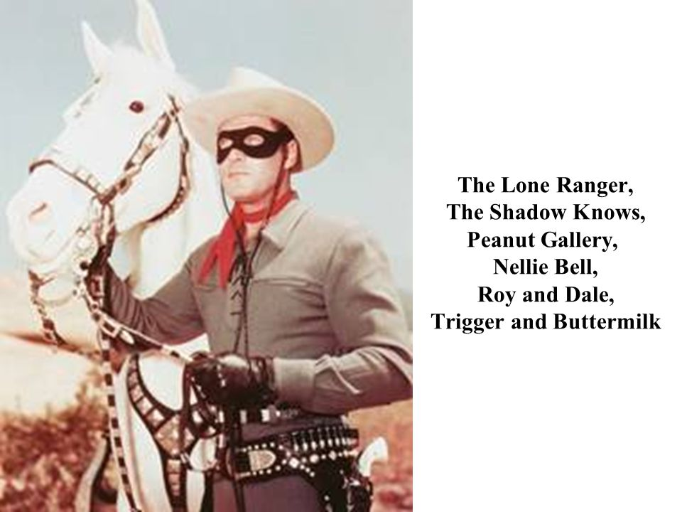The Lone Ranger, The Shadow Knows, Peanut Gallery, Nellie Bell, Roy and Dale, Trigger and Buttermilk