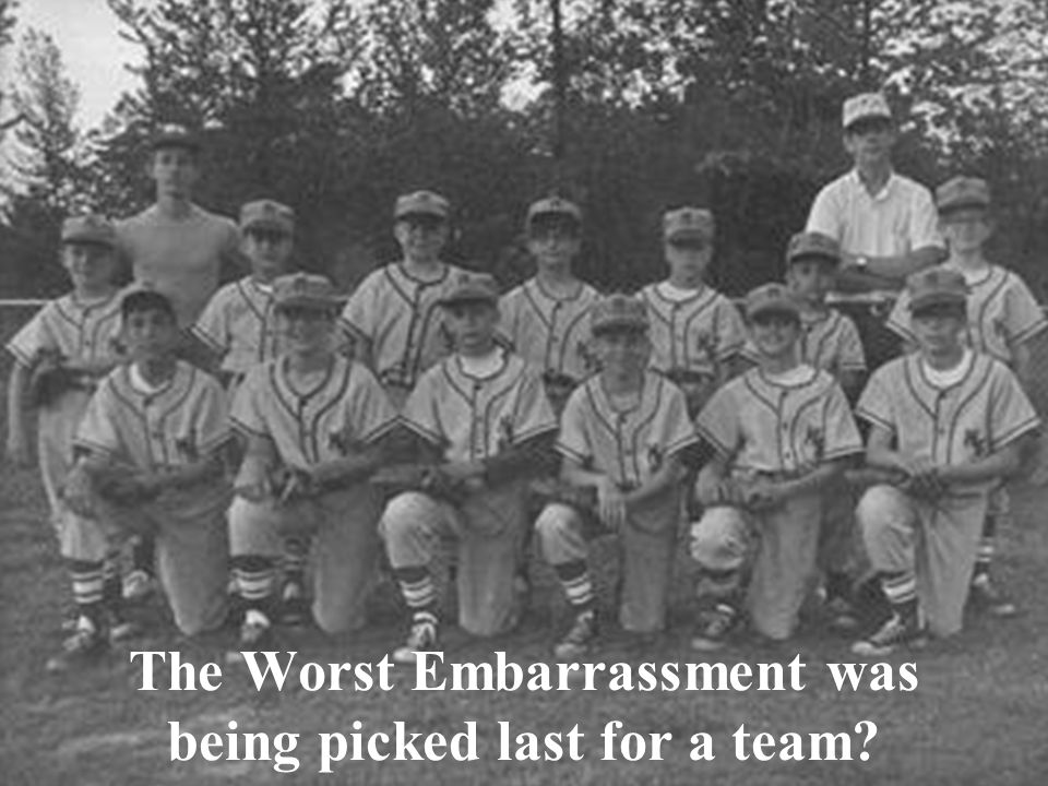 The Worst Embarrassment was being picked last for a team