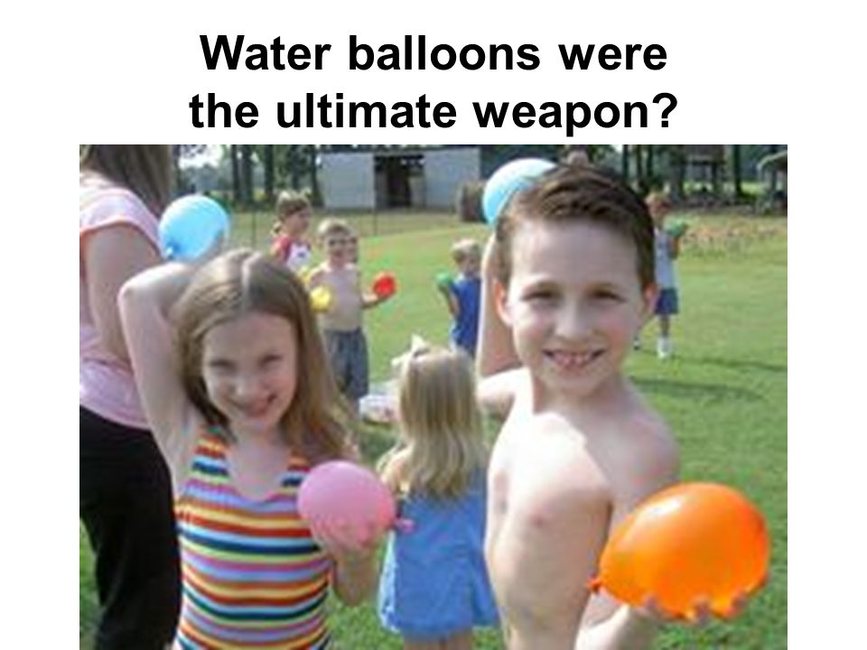 Water balloons were the ultimate weapon