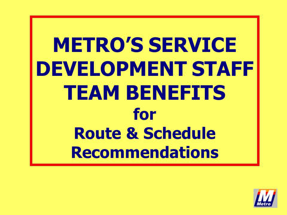 METRO'S SERVICE DEVELOPMENT STAFF TEAM BENEFITS for Route & Schedule Recommendations