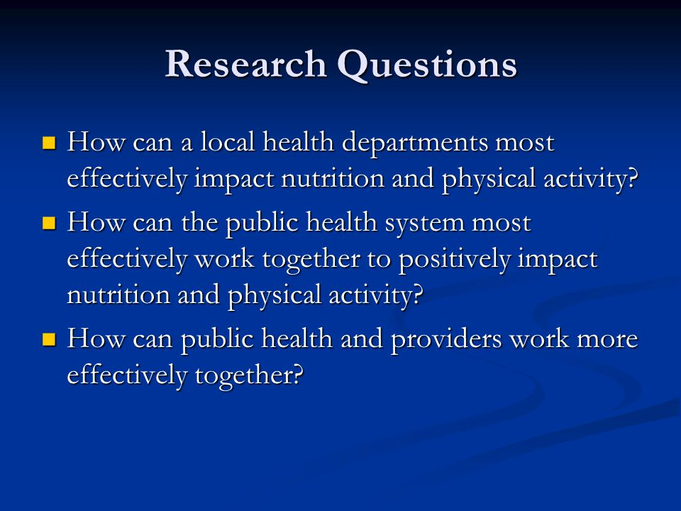 Research Questions How can a local health departments most effectively impact nutrition and physical activity