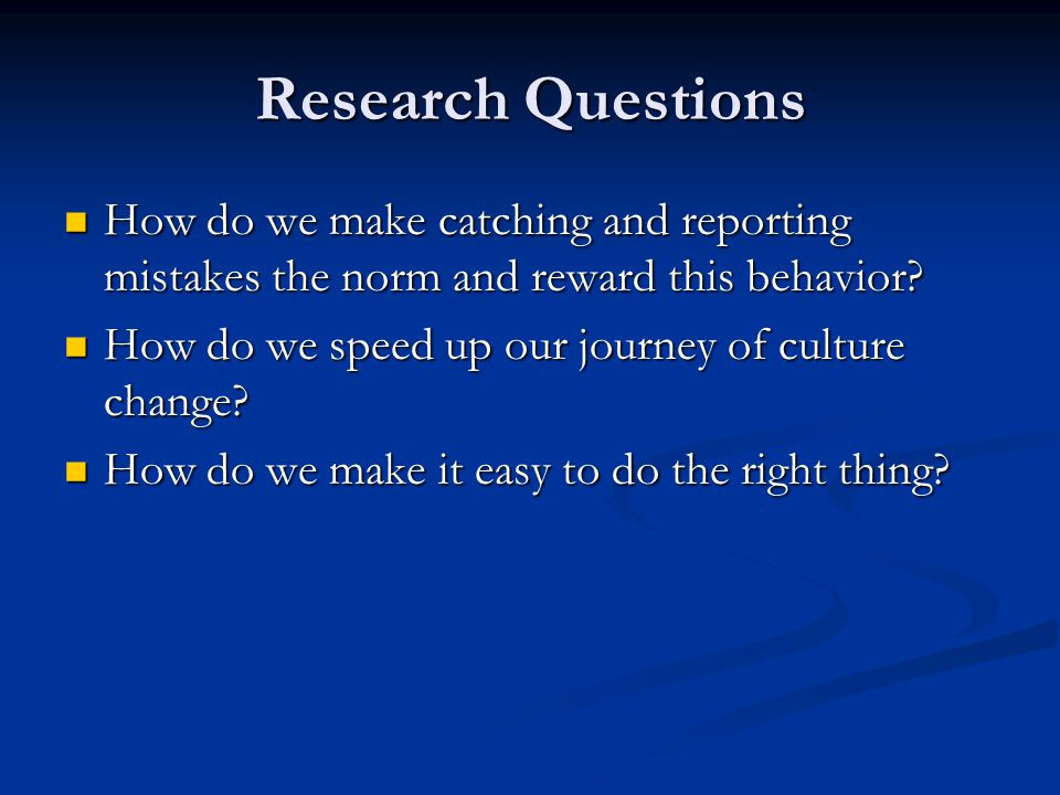 Research Questions How do we make catching and reporting mistakes the norm and reward this behavior