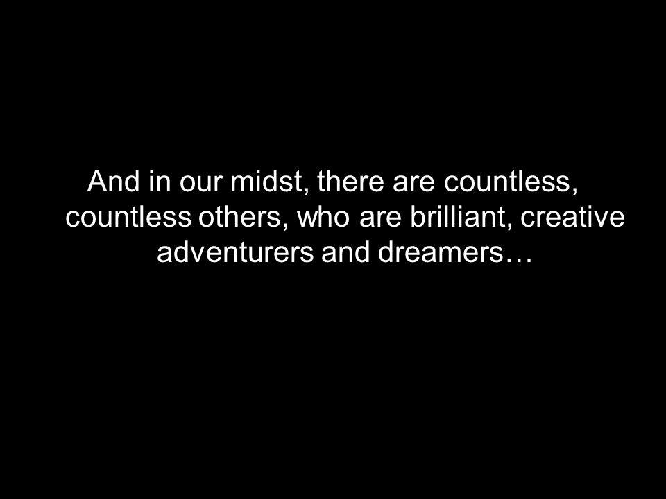 And in our midst, there are countless, countless others, who are brilliant, creative adventurers and dreamers…
