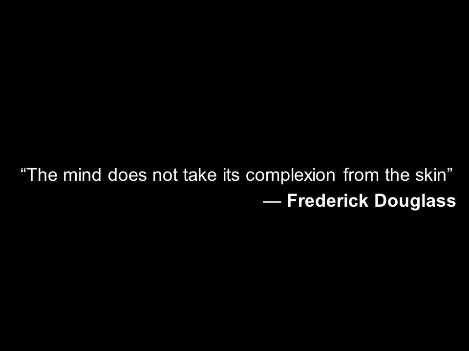 The mind does not take its complexion from the skin
