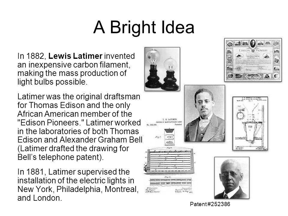 A Bright Idea In 1882, Lewis Latimer invented an inexpensive carbon filament, making the mass production of light bulbs possible.