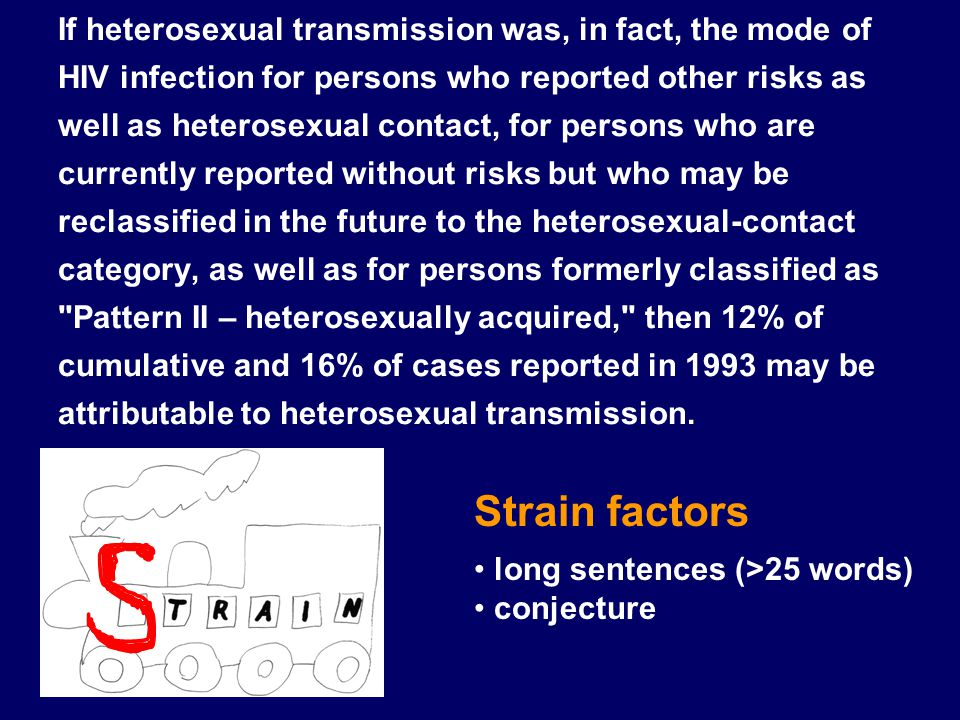 If heterosexual transmission was, in fact, the mode of HIV infection for persons who reported other risks as well as heterosexual contact, for persons who are currently reported without risks but who may be reclassified in the future to the heterosexual‑contact category, as well as for persons formerly classified as Pattern II – heterosexually acquired, then 12% of cumulative and 16% of cases reported in 1993 may be attributable to heterosexual transmission.