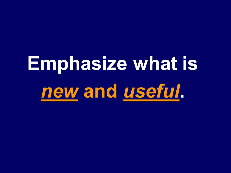 Emphasize what is new and useful.