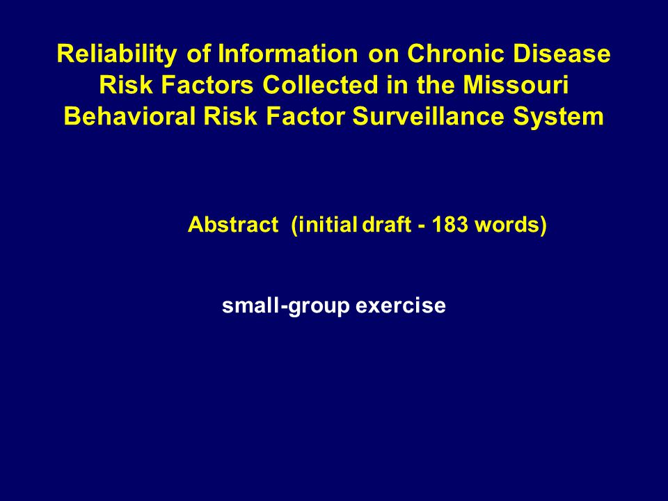 Reliability of Information on Chronic Disease Risk Factors Collected in the Missouri Behavioral Risk Factor Surveillance System Abstract (initial draft - 183 words) small-group exercise