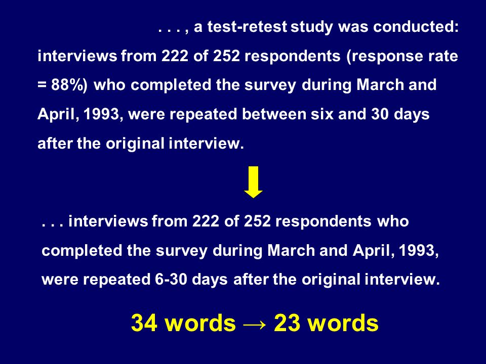 . . . , a test-retest study was conducted: interviews from 222 of 252 respondents (response rate = 88%) who completed the survey during March and April, 1993, were repeated between six and 30 days after the original interview.