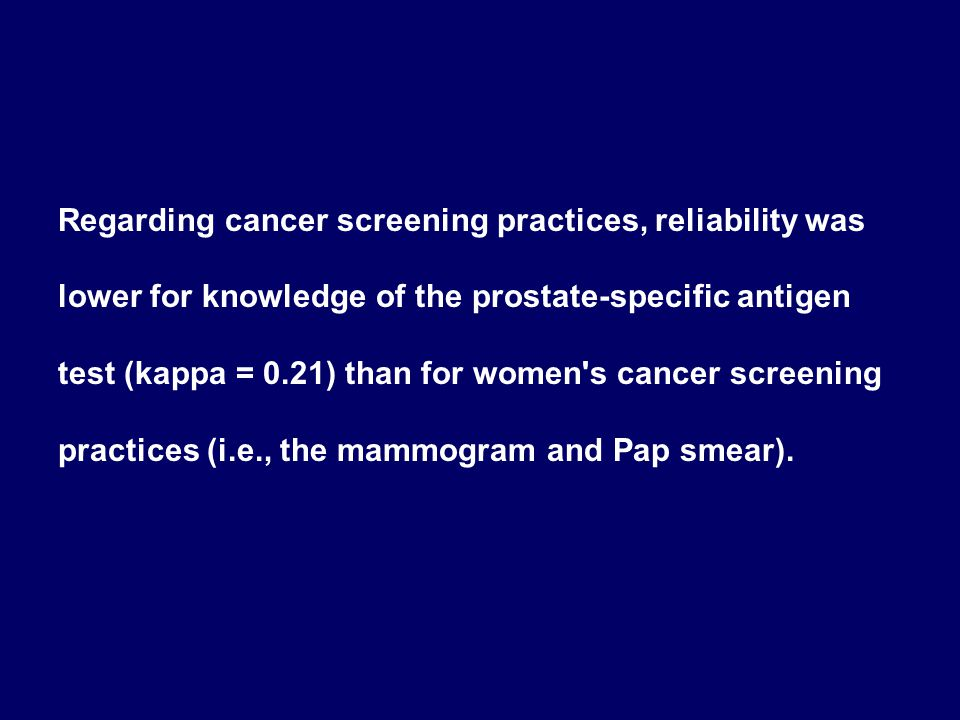 Regarding cancer screening practices, reliability was lower for knowledge of the prostate-specific antigen test (kappa = 0.21) than for women s cancer screening practices (i.e., the mammogram and Pap smear).