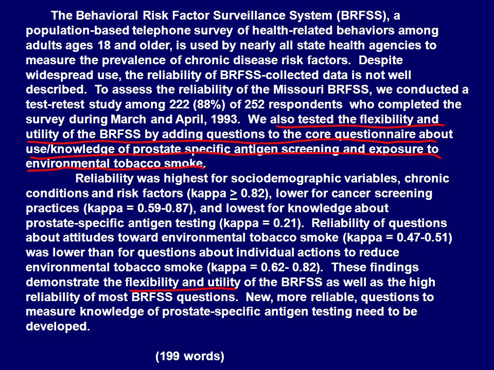 The Behavioral Risk Factor Surveillance System (BRFSS), a population‑based telephone survey of health‑related behaviors among adults ages 18 and older, is used by nearly all state health agencies to measure the prevalence of chronic disease risk factors. Despite widespread use, the reliability of BRFSS‑collected data is not well described. To assess the reliability of the Missouri BRFSS, we conducted a test-retest study among 222 (88%) of 252 respondents who completed the survey during March and April, 1993. We also tested the flexibility and utility of the BRFSS by adding questions to the core questionnaire about use/knowledge of prostate specific antigen screening and exposure to environmental tobacco smoke.