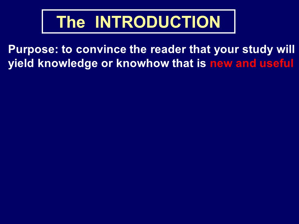 The INTRODUCTION Purpose: to convince the reader that your study will yield knowledge or knowhow that is new and useful.