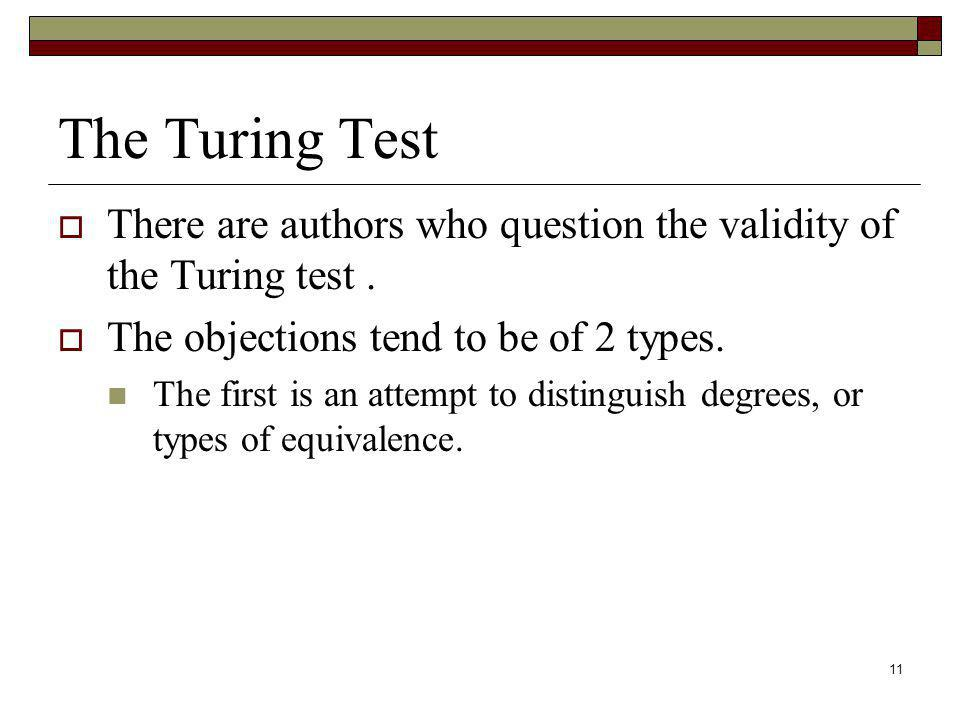 The Turing Test There are authors who question the validity of the Turing test . The objections tend to be of 2 types.