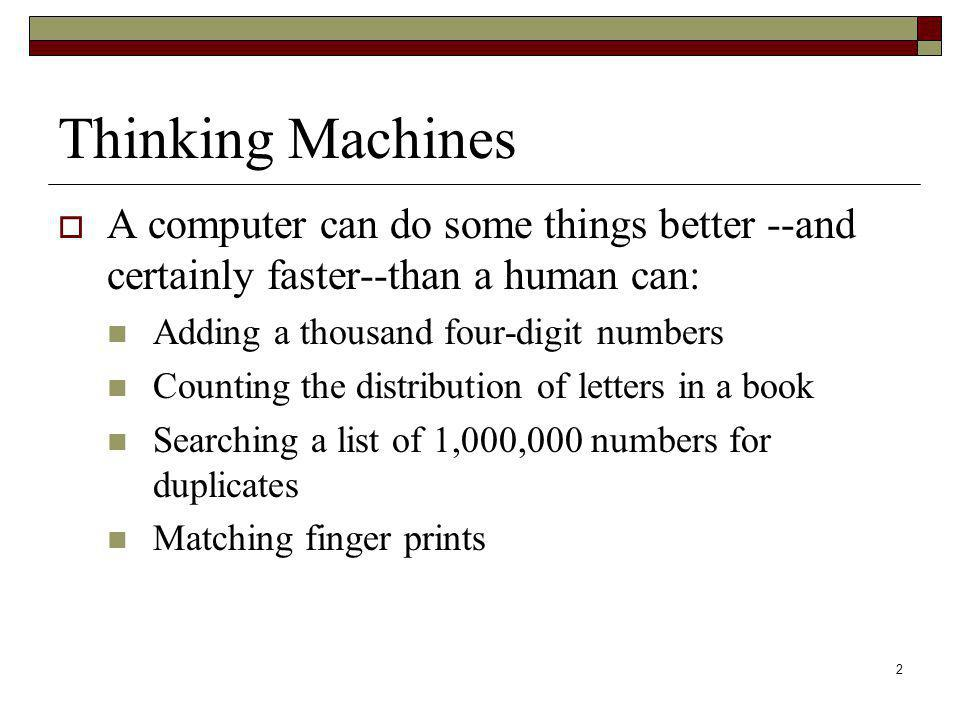 Thinking Machines A computer can do some things better --and certainly faster--than a human can: Adding a thousand four-digit numbers.
