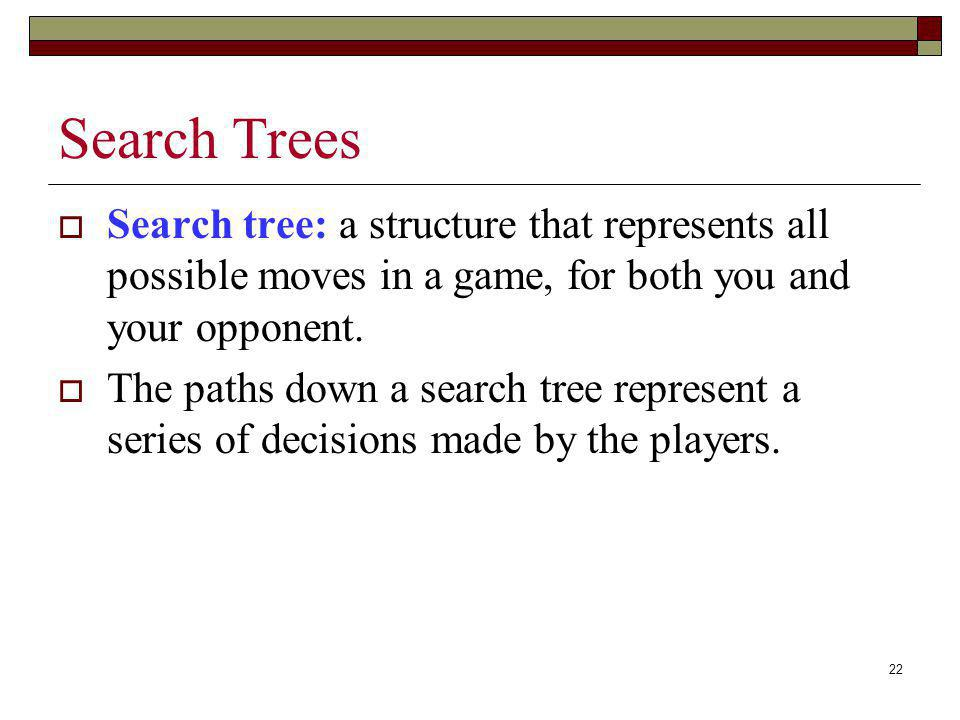 Search Trees Search tree: a structure that represents all possible moves in a game, for both you and your opponent.