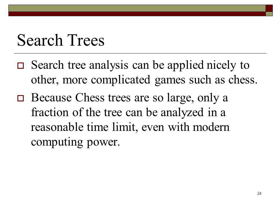 Search Trees Search tree analysis can be applied nicely to other, more complicated games such as chess.