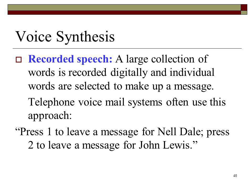 Voice Synthesis Recorded speech: A large collection of words is recorded digitally and individual words are selected to make up a message.