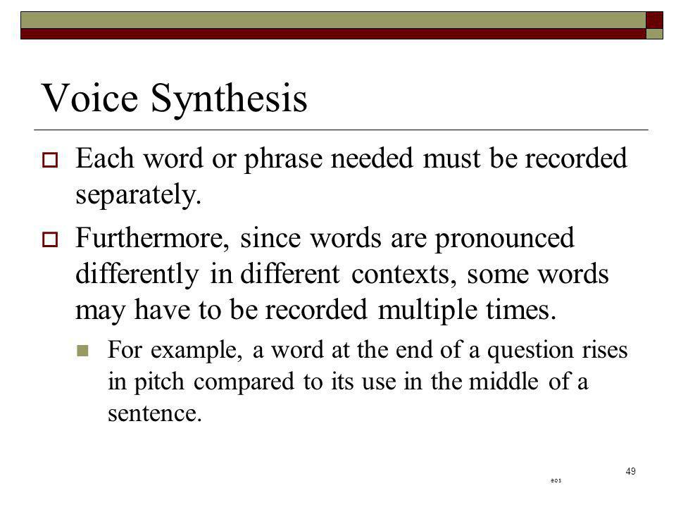 Voice Synthesis Each word or phrase needed must be recorded separately.
