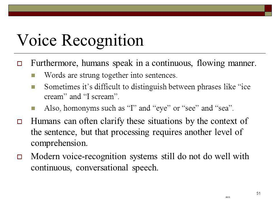 Voice Recognition Furthermore, humans speak in a continuous, flowing manner. Words are strung together into sentences.