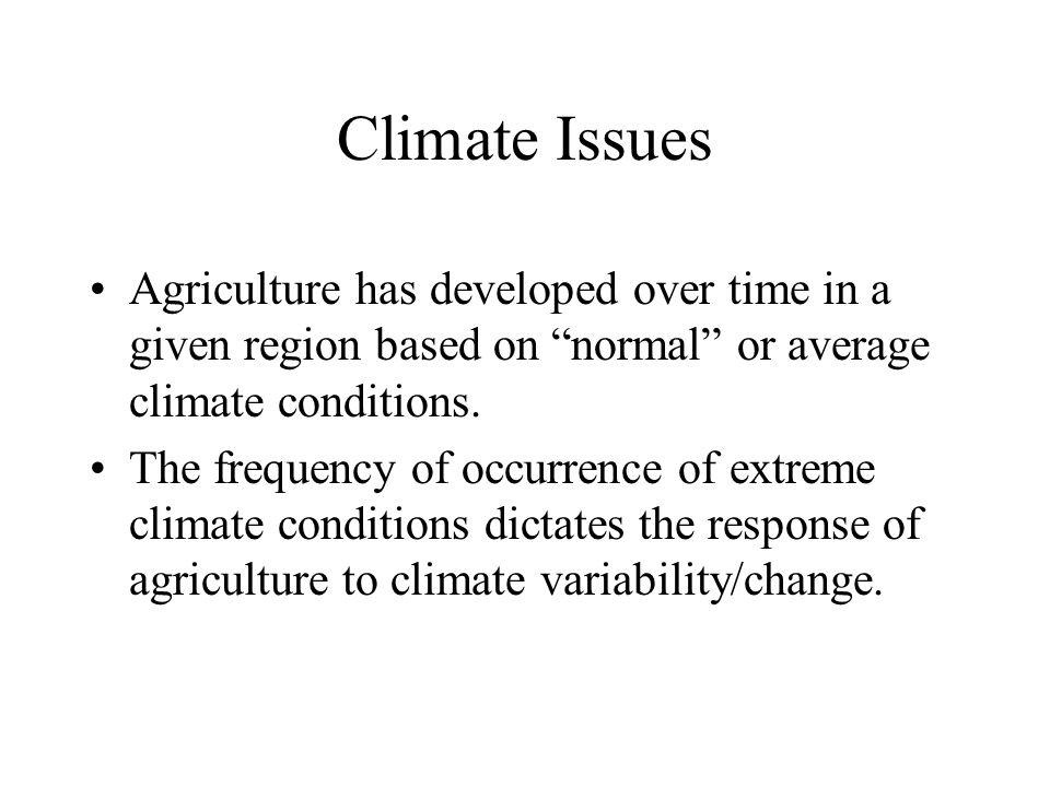 Climate Issues Agriculture has developed over time in a given region based on normal or average climate conditions.