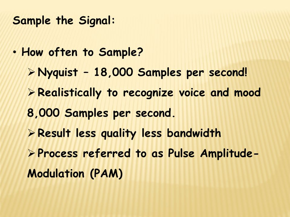 Sample the Signal: How often to Sample Nyquist – 18,000 Samples per second! Realistically to recognize voice and mood 8,000 Samples per second.