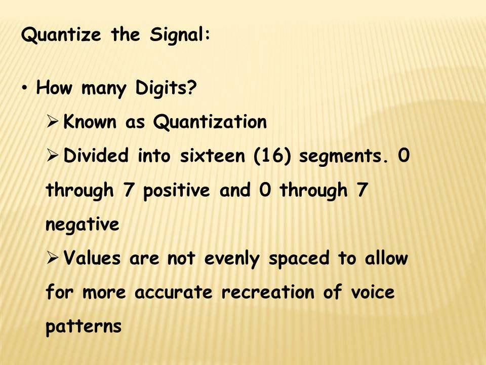 Quantize the Signal: How many Digits Known as Quantization. Divided into sixteen (16) segments. 0 through 7 positive and 0 through 7 negative.