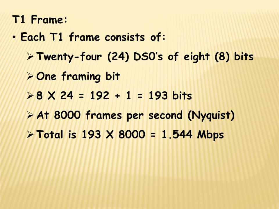 T1 Frame: Each T1 frame consists of: Twenty-four (24) DS0's of eight (8) bits. One framing bit. 8 X 24 = 192 + 1 = 193 bits.