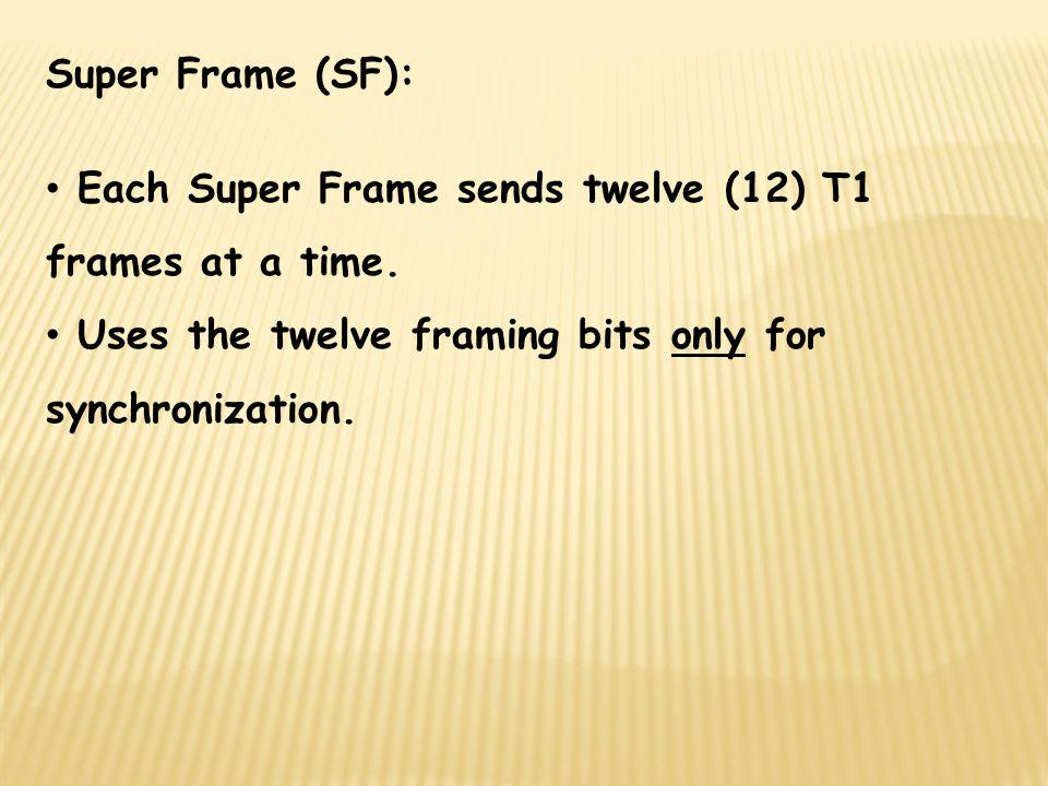 Super Frame (SF): Each Super Frame sends twelve (12) T1 frames at a time.