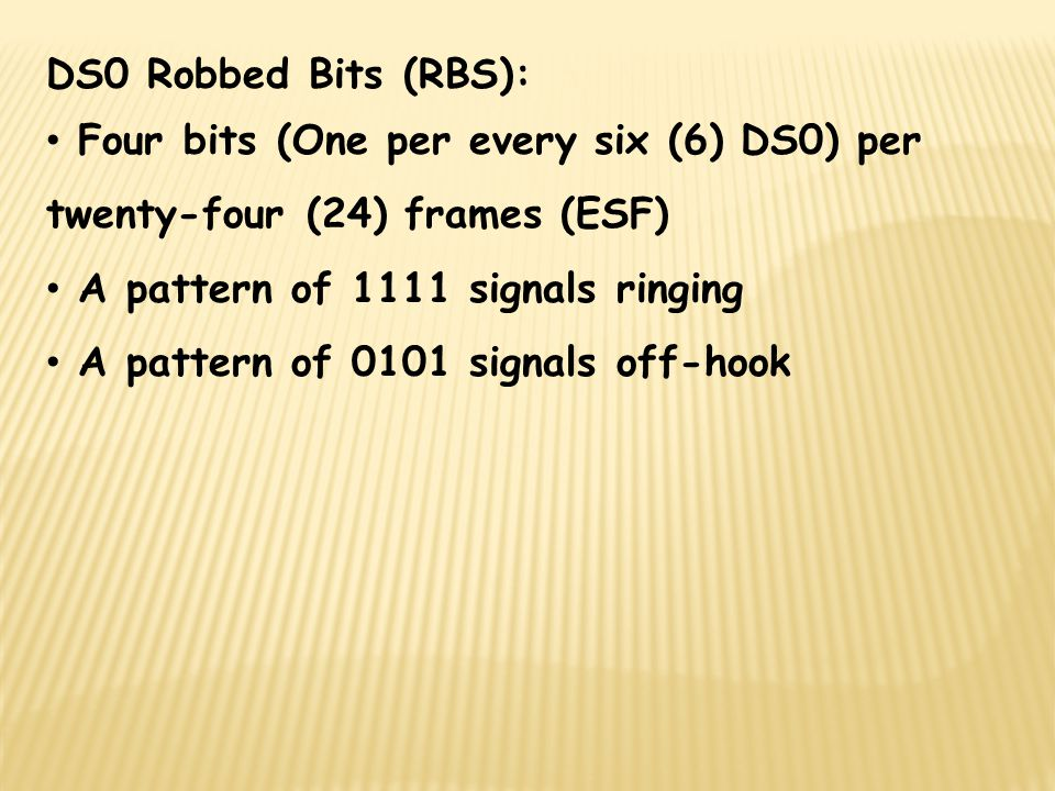 DS0 Robbed Bits (RBS): Four bits (One per every six (6) DS0) per twenty-four (24) frames (ESF) A pattern of 1111 signals ringing.