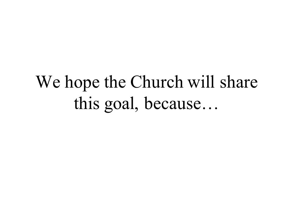 We hope the Church will share this goal, because…